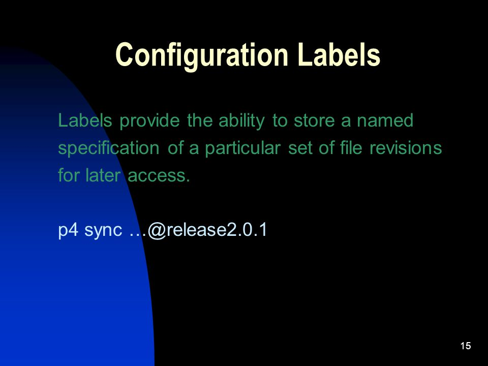 15 Configuration Labels Labels provide the ability to store a named specification of a particular set of file revisions for later access.