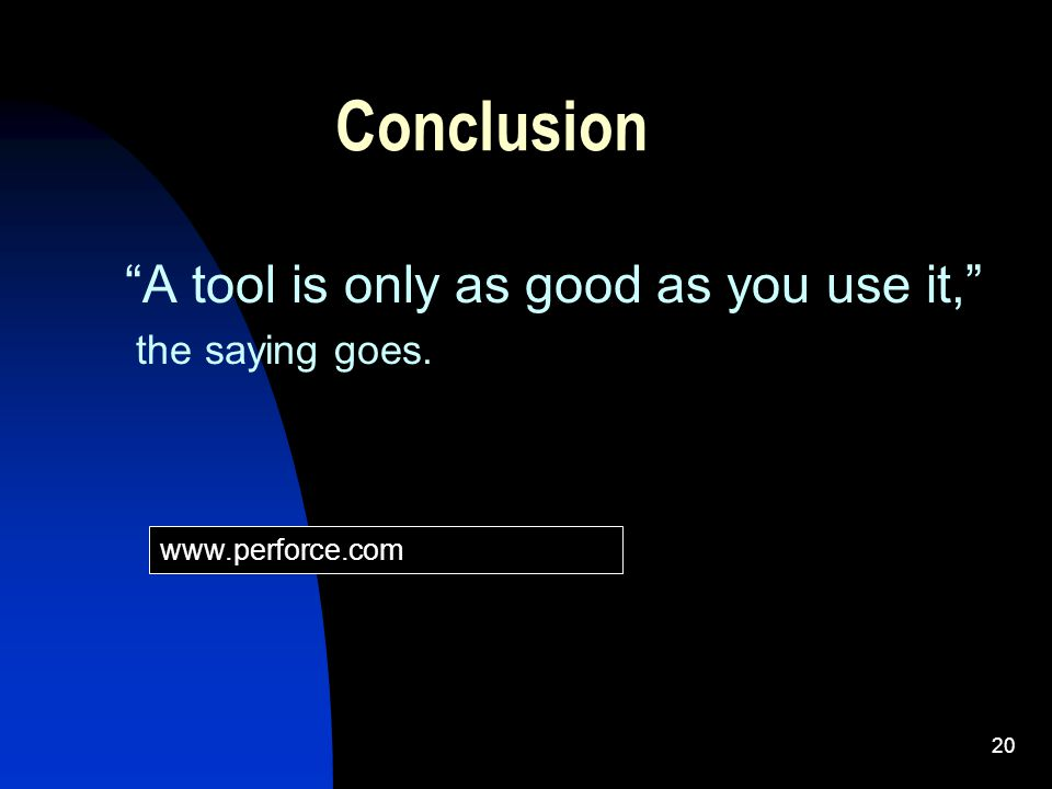 20 Conclusion A tool is only as good as you use it, the saying goes. www.perforce.com