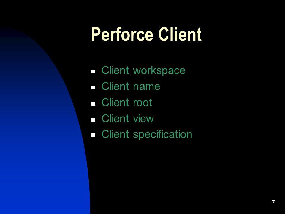 7 Perforce Client Client workspace Client name Client root Client view Client specification