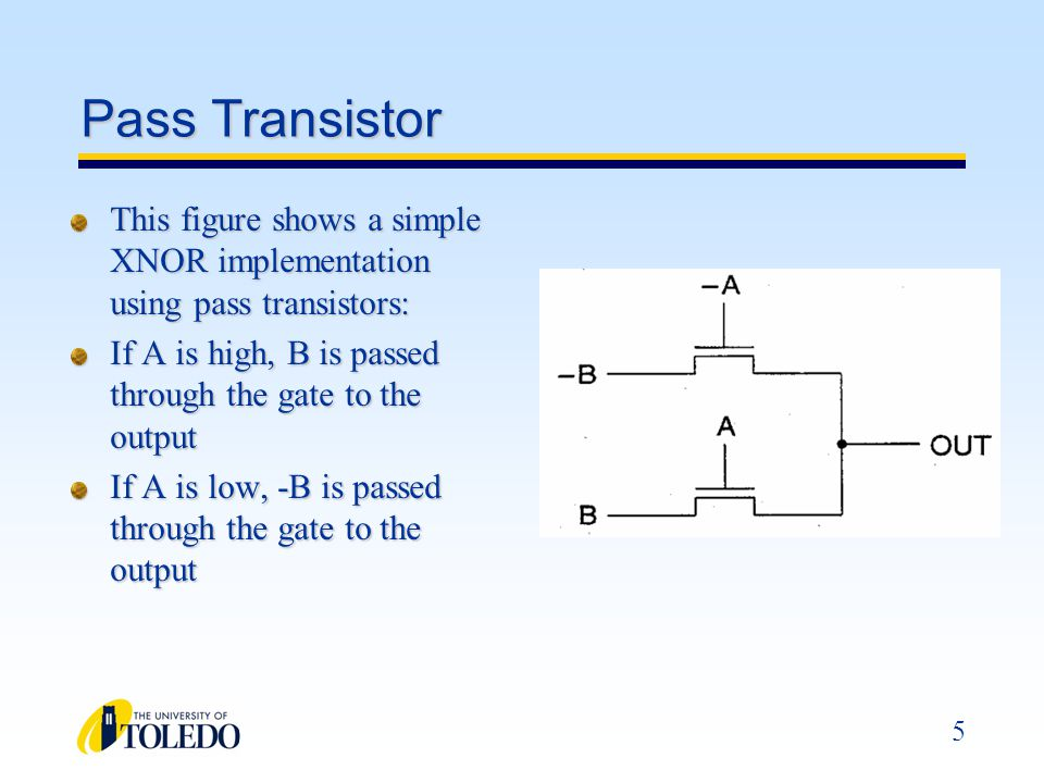6 Pass Transistor At right, (a) is a 2-input NAND pass transistor circuit (b) is a 2-input NOR pass transistor circuit Each circuit requires 8 transistors, double that required using conventional CMOS realizations