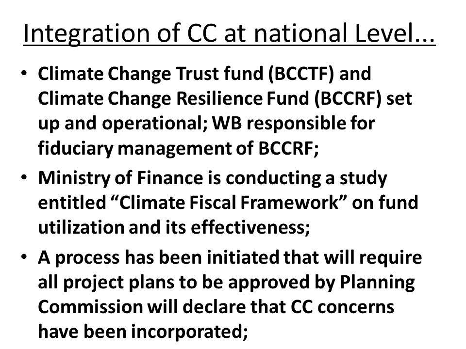 Integration of CC at national Level... Climate Change Trust fund (BCCTF) and Climate Change Resilience Fund (BCCRF) set up and operational; WB respons