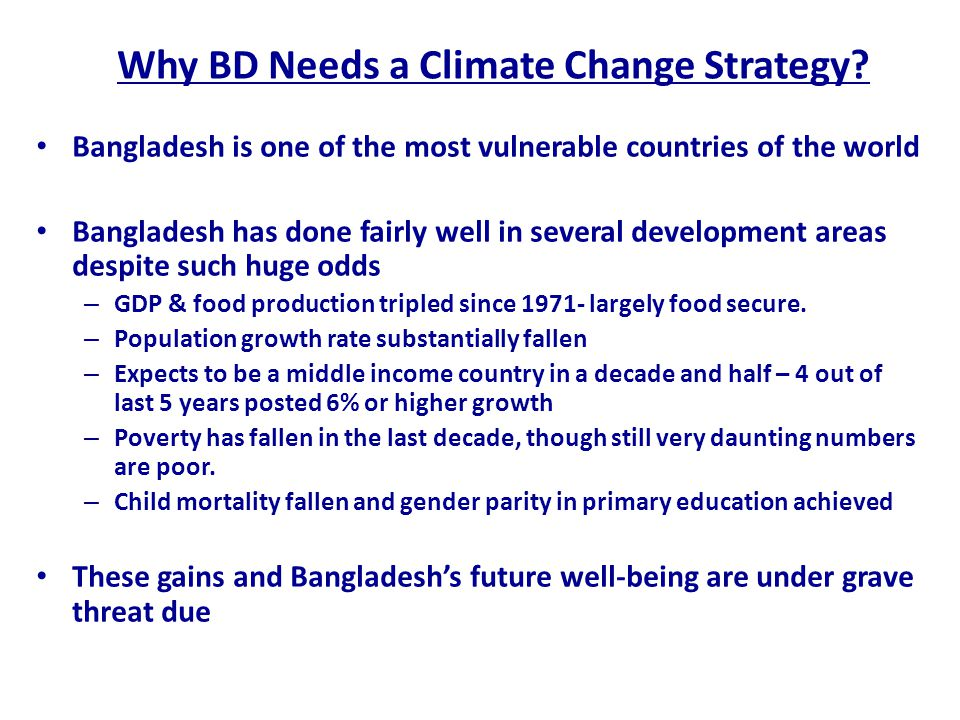 Why BD Needs a Climate Change Strategy? Bangladesh is one of the most vulnerable countries of the world Bangladesh has done fairly well in several dev