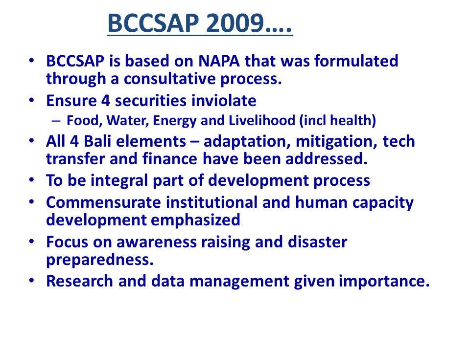 BCCSAP 2009…. BCCSAP is based on NAPA that was formulated through a consultative process. Ensure 4 securities inviolate – Food, Water, Energy and Live