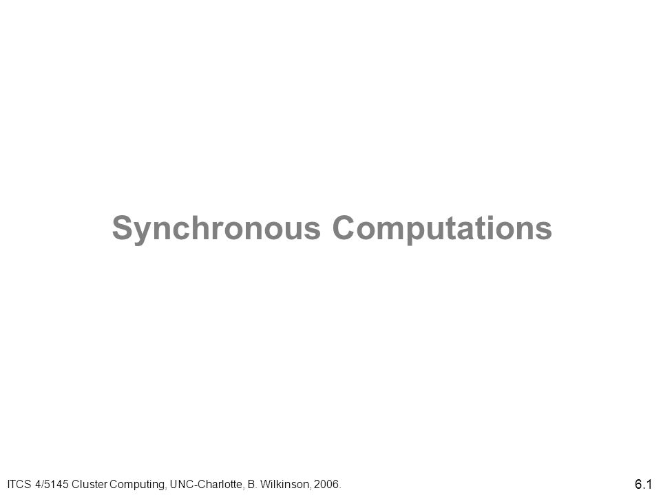 6.1 Synchronous Computations ITCS 4/5145 Cluster Computing, UNC-Charlotte, B. Wilkinson, 2006.