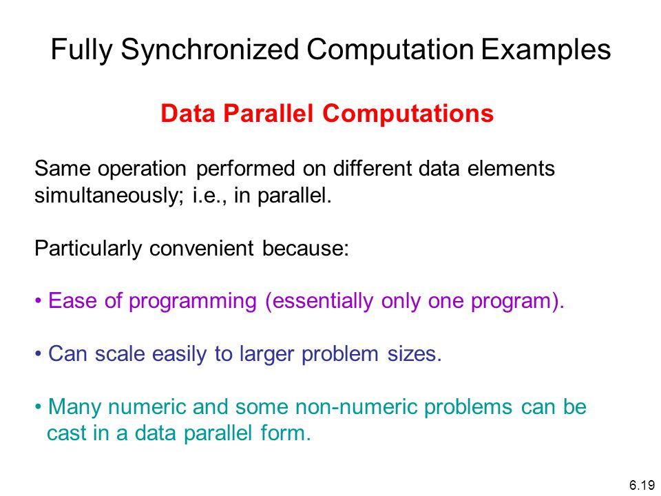 Fully Synchronized Computation Examples Data Parallel Computations Same operation performed on different data elements simultaneously; i.e., in parallel.