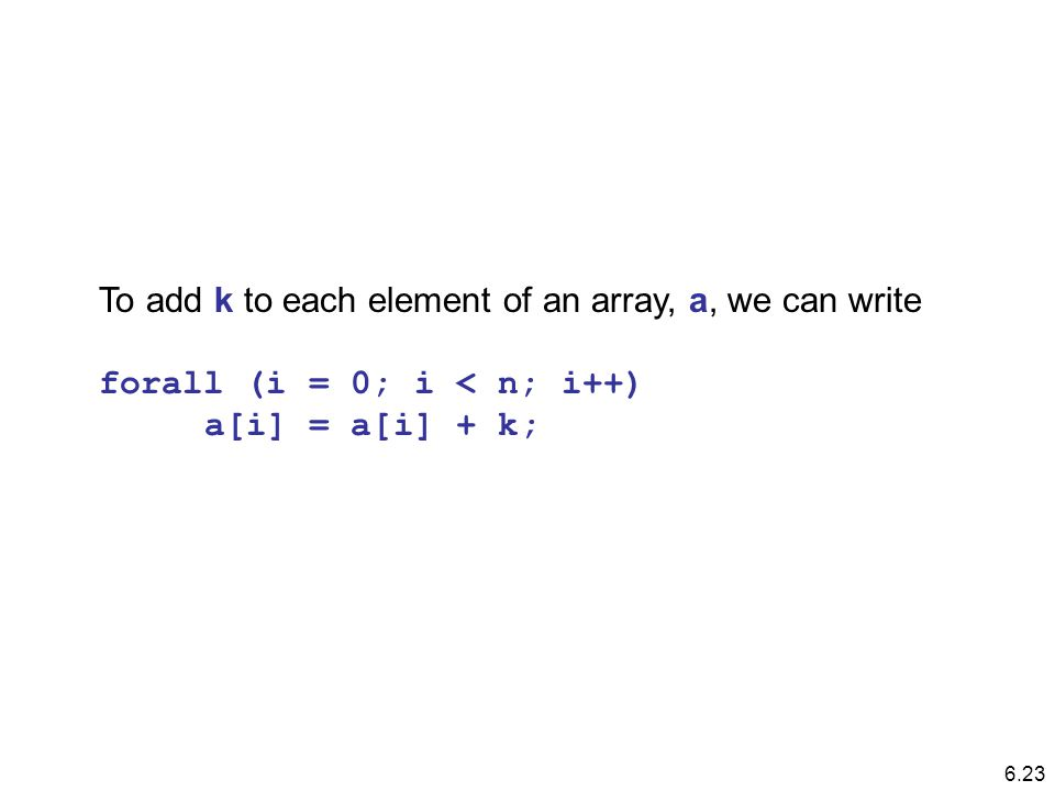 To add k to each element of an array, a, we can write forall (i = 0; i < n; i++) a[i] = a[i] + k; 6.23