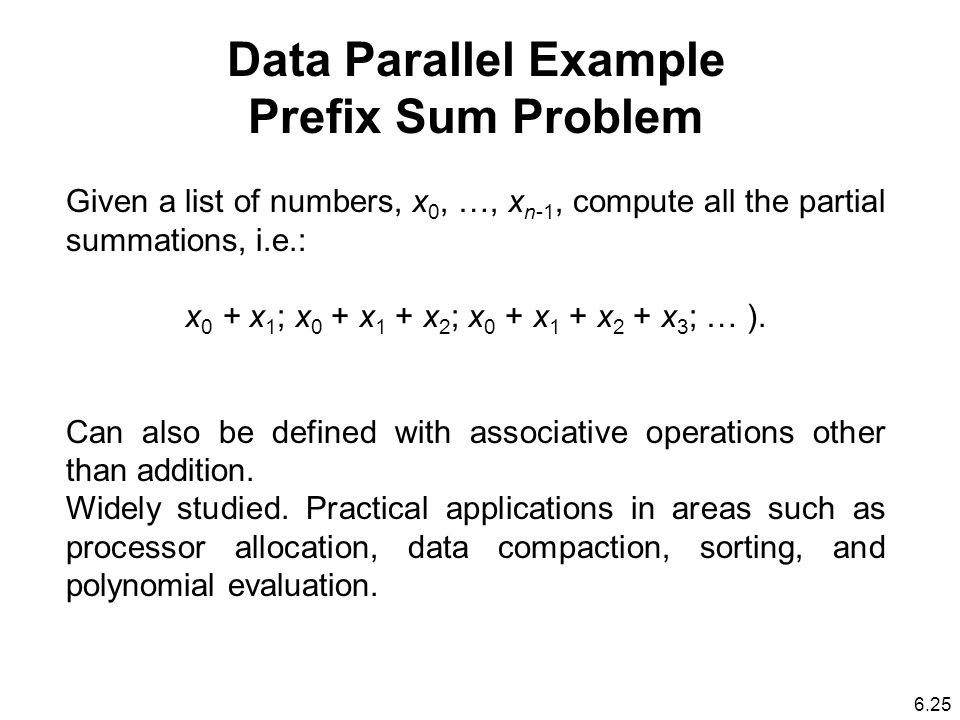 Data Parallel Example Prefix Sum Problem Given a list of numbers, x 0, …, x n-1, compute all the partial summations, i.e.: x 0 + x 1 ; x 0 + x 1 + x 2 ; x 0 + x 1 + x 2 + x 3 ; … ).