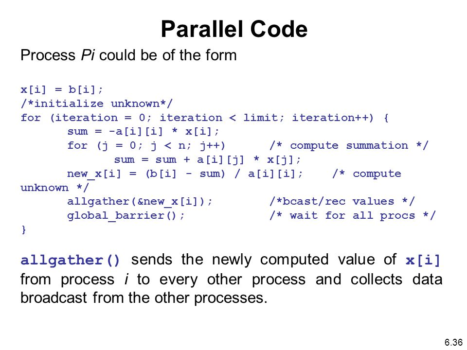 Parallel Code Process Pi could be of the form x[i] = b[i]; /*initialize unknown*/ for (iteration = 0; iteration < limit; iteration++) { sum = -a[i][i] * x[i]; for (j = 0; j < n; j++) /* compute summation */ sum = sum + a[i][j] * x[j]; new_x[i] = (b[i] - sum) / a[i][i]; /* compute unknown */ allgather(&new_x[i]); /*bcast/rec values */ global_barrier(); /* wait for all procs */ } allgather() sends the newly computed value of x[i] from process i to every other process and collects data broadcast from the other processes.