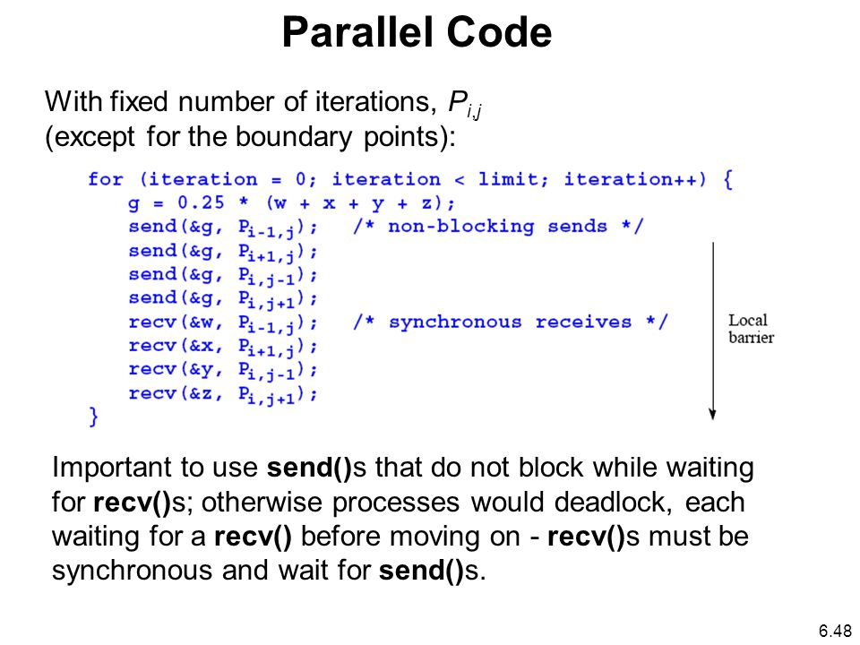 Parallel Code With fixed number of iterations, P i,j (except for the boundary points): Important to use send()s that do not block while waiting for recv()s; otherwise processes would deadlock, each waiting for a recv() before moving on - recv()s must be synchronous and wait for send()s.