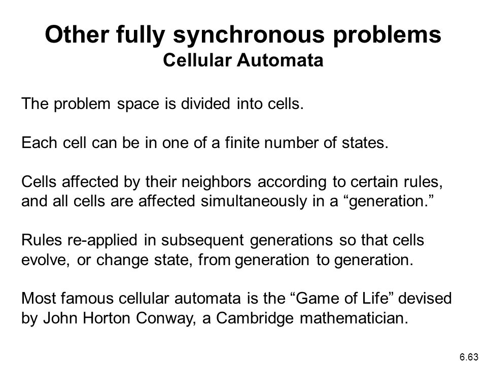 6.63 Other fully synchronous problems Cellular Automata The problem space is divided into cells.