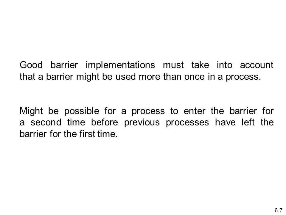 6.7 Good barrier implementations must take into account that a barrier might be used more than once in a process.
