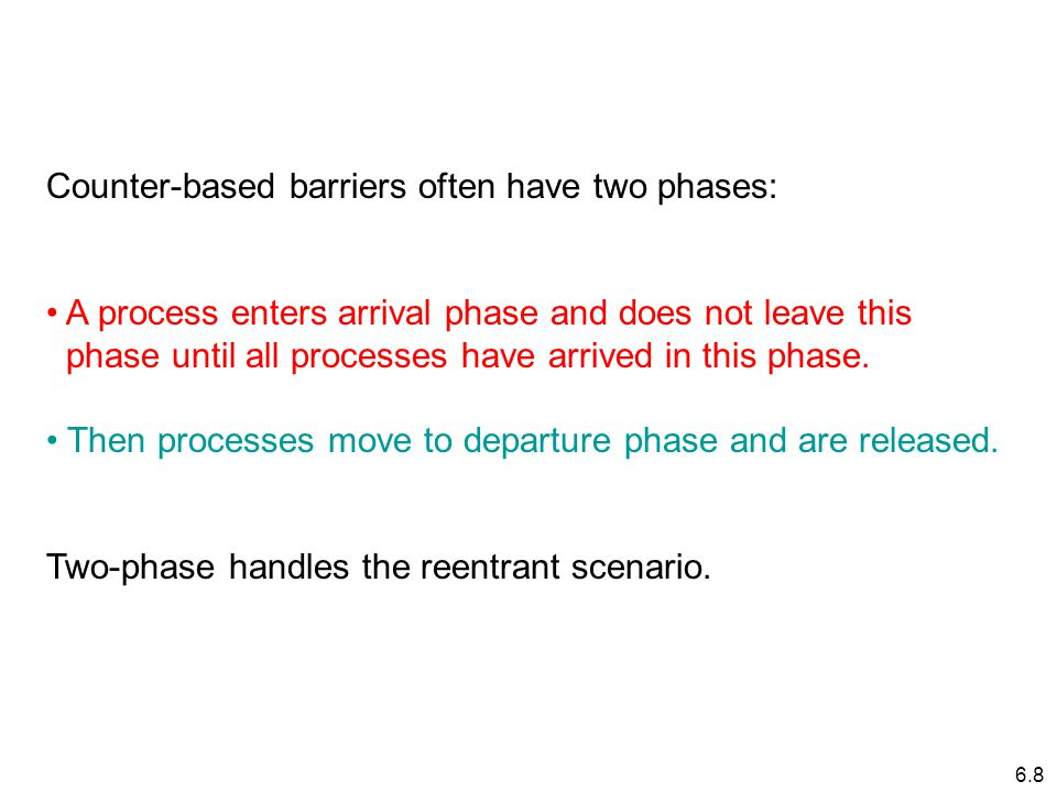 6.8 Counter-based barriers often have two phases: A process enters arrival phase and does not leave this phase until all processes have arrived in this phase.