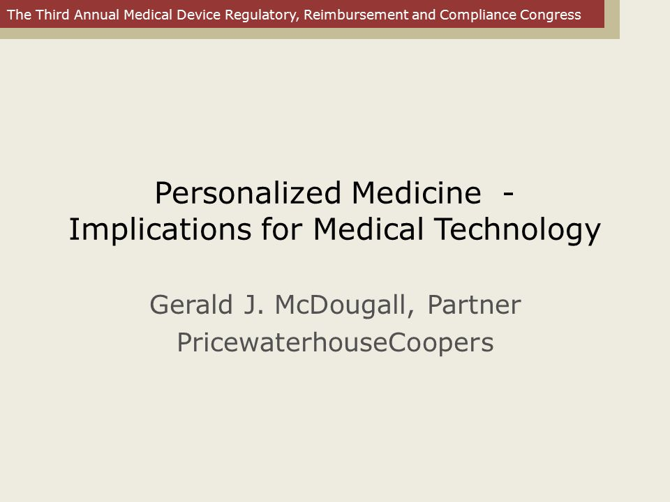 The Third Annual Medical Device Regulatory, Reimbursement and Compliance Congress Personalized Medicine - Implications for Medical Technology Gerald J