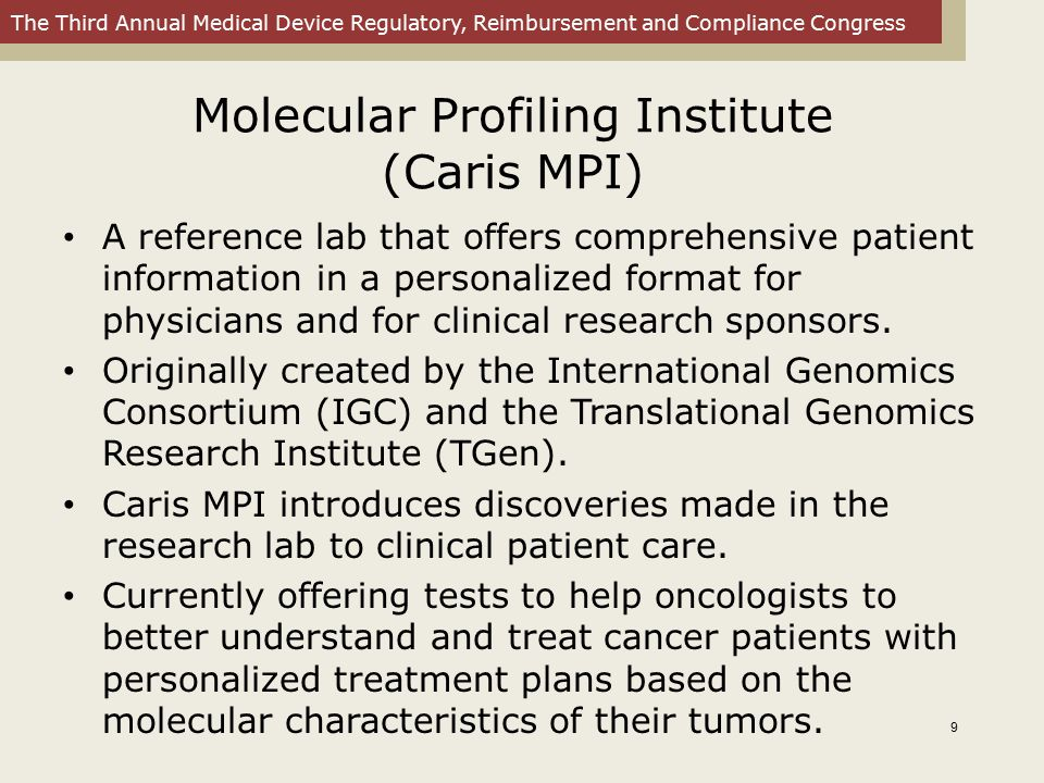 The Third Annual Medical Device Regulatory, Reimbursement and Compliance Congress Molecular Profiling Institute (Caris MPI) Caris MPI s Target Now offers advanced molecular tumor analysis in the research setting and provides potential therapeutic options to cancer patients for whom several standard therapies have failed.