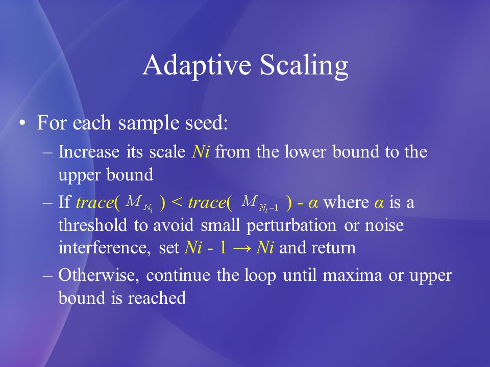 Adaptive Scaling For each sample seed: –Increase its scale Ni from the lower bound to the upper bound –If trace( ) < trace( ) - α where α is a threshold to avoid small perturbation or noise interference, set Ni - 1 → Ni and return –Otherwise, continue the loop until maxima or upper bound is reached