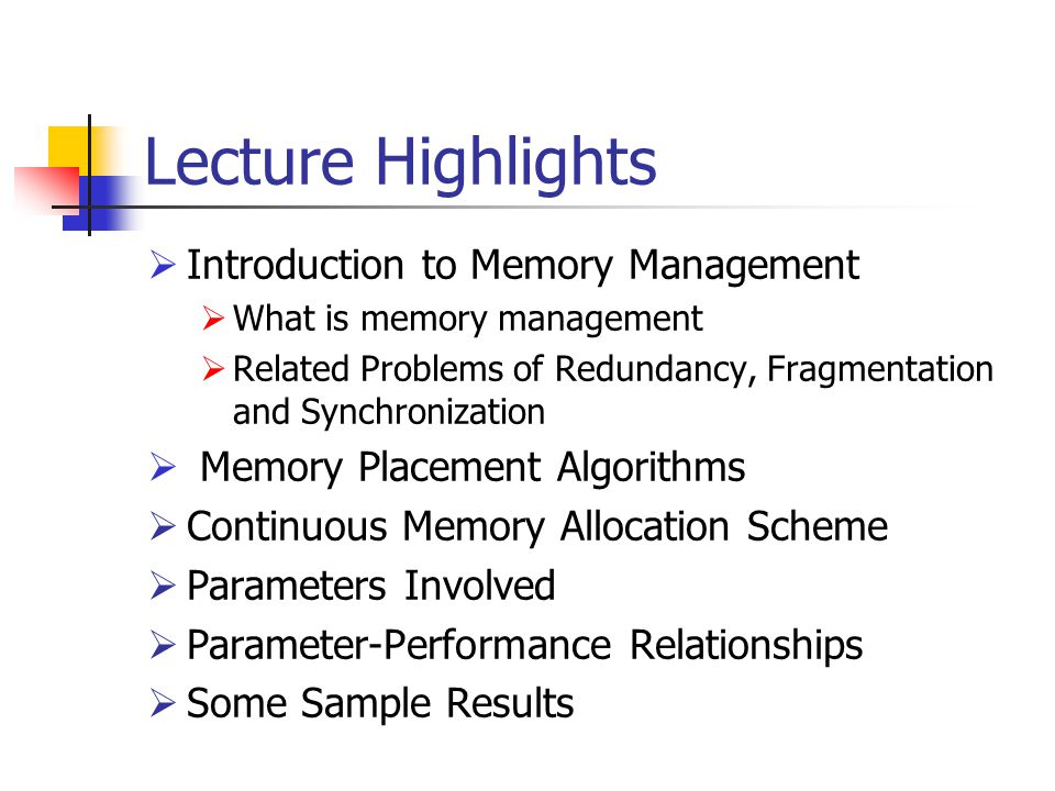 Lecture Highlights  Introduction to Memory Management  What is memory management  Related Problems of Redundancy, Fragmentation and Synchronization  Memory Placement Algorithms  Continuous Memory Allocation Scheme  Parameters Involved  Parameter-Performance Relationships  Some Sample Results