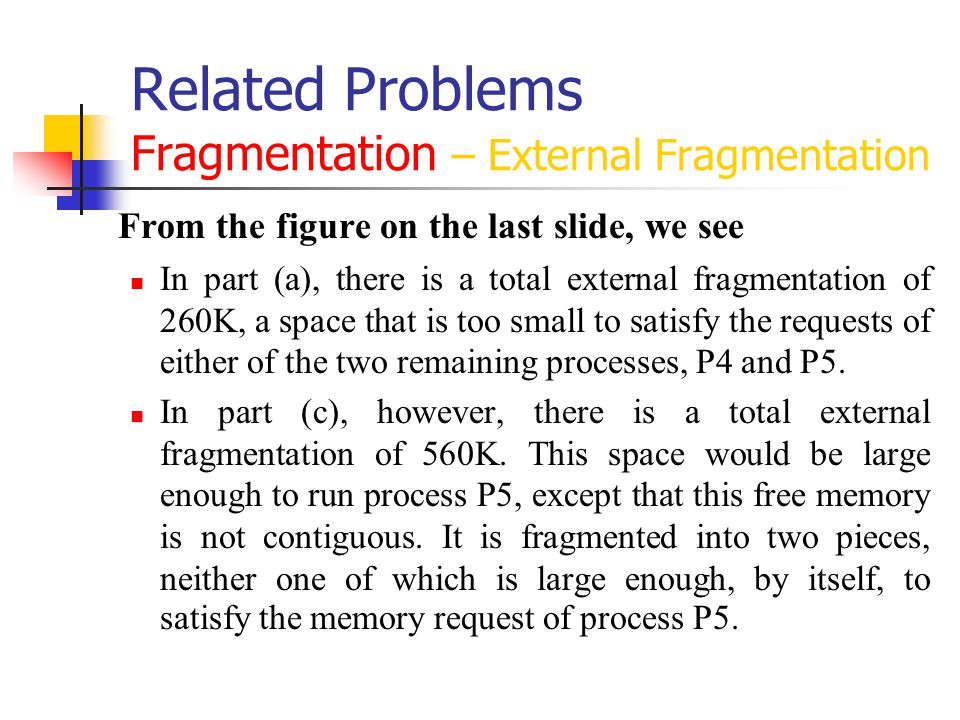 Related Problems Fragmentation – External Fragmentation From the figure on the last slide, we see In part (a), there is a total external fragmentation of 260K, a space that is too small to satisfy the requests of either of the two remaining processes, P4 and P5.