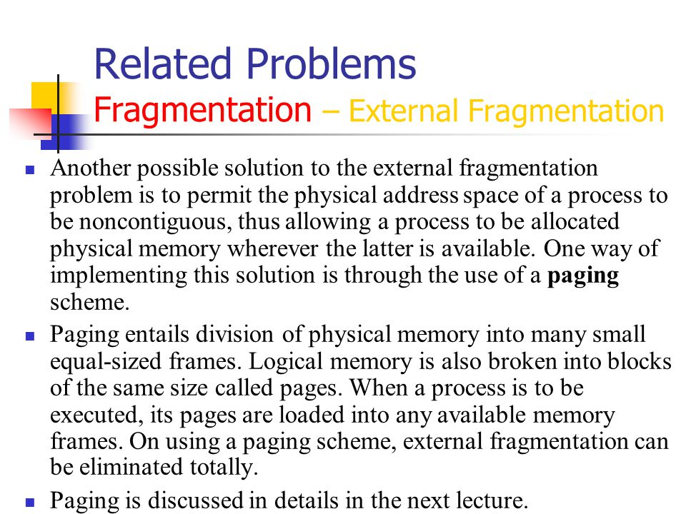 Related Problems Fragmentation – External Fragmentation Another possible solution to the external fragmentation problem is to permit the physical address space of a process to be noncontiguous, thus allowing a process to be allocated physical memory wherever the latter is available.