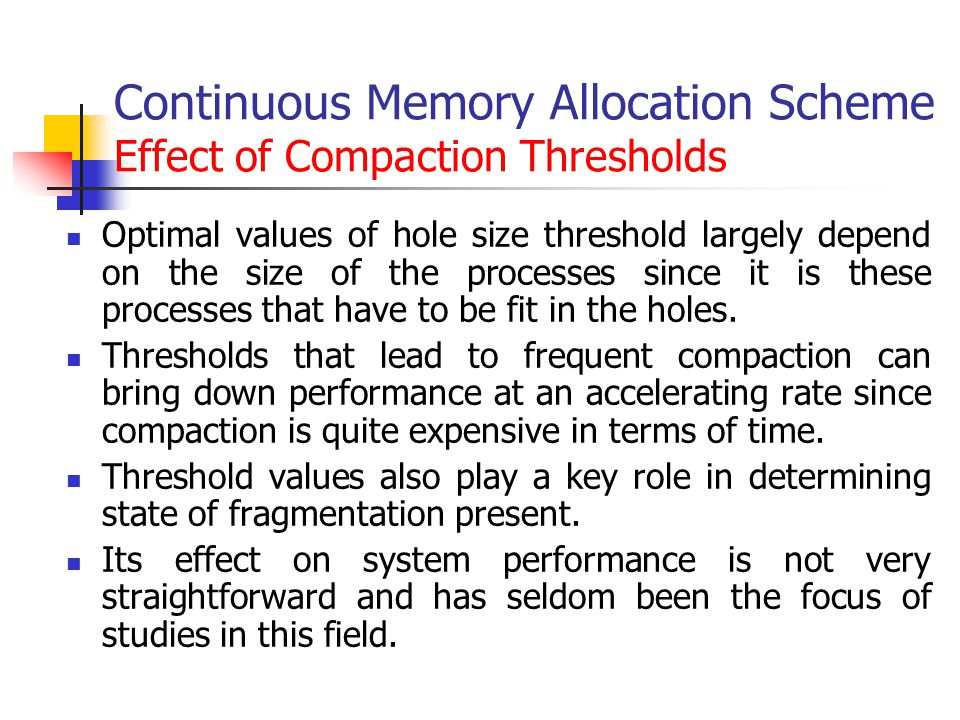 Continuous Memory Allocation Scheme Effect of Compaction Thresholds Optimal values of hole size threshold largely depend on the size of the processes since it is these processes that have to be fit in the holes.
