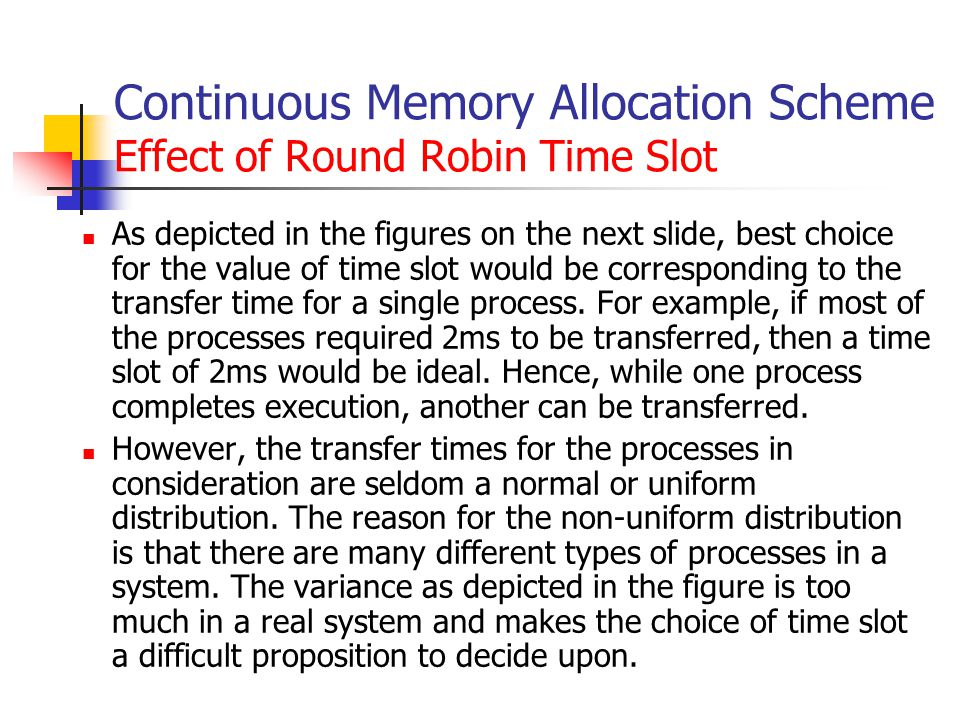 Continuous Memory Allocation Scheme Effect of Round Robin Time Slot As depicted in the figures on the next slide, best choice for the value of time slot would be corresponding to the transfer time for a single process.
