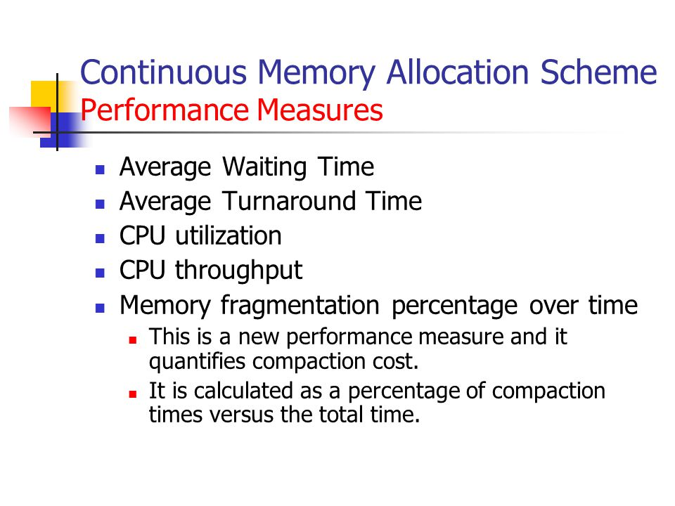 Continuous Memory Allocation Scheme Performance Measures Average Waiting Time Average Turnaround Time CPU utilization CPU throughput Memory fragmentation percentage over time This is a new performance measure and it quantifies compaction cost.