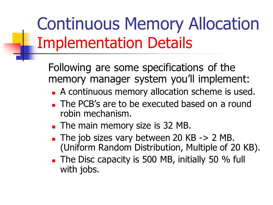 Continuous Memory Allocation Implementation Details Following are some specifications of the memory manager system you'll implement: A continuous memory allocation scheme is used.