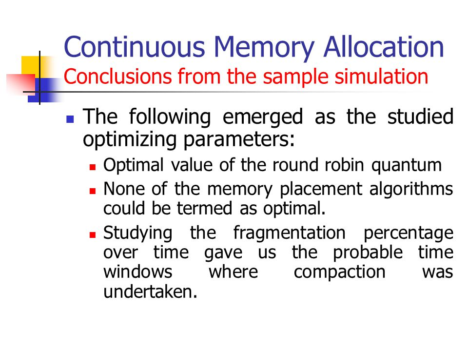 Continuous Memory Allocation Conclusions from the sample simulation The following emerged as the studied optimizing parameters: Optimal value of the round robin quantum None of the memory placement algorithms could be termed as optimal.