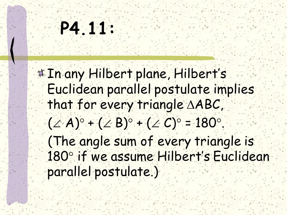 P4.11: In any Hilbert plane, Hilbert's Euclidean parallel postulate implies that for every triangle  ABC, (  A)  + (  B)  + (  C)  = 180 . (Th