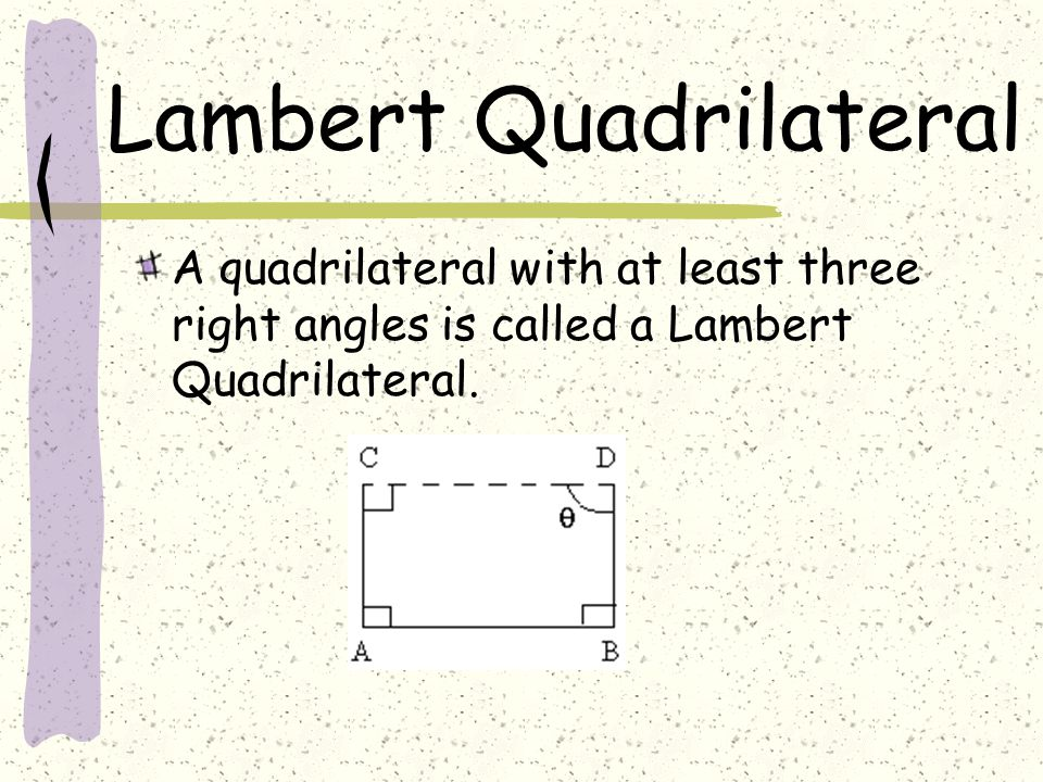 Lambert Quadrilateral A quadrilateral with at least three right angles is called a Lambert Quadrilateral.
