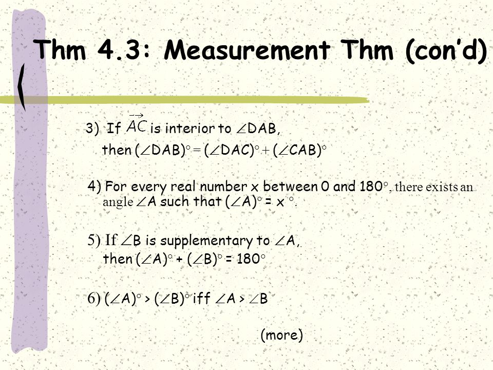 Thm 4.3: Measurement Thm (con'd) 3) If is interior to  DAB, then (  DAB)  = (  DAC)  + (  CAB)  4) For every real number x between 0 and 180 ,