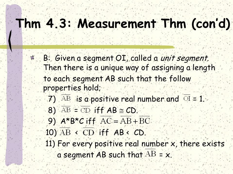 Thm 4.3: Measurement Thm (con'd) B: Given a segment OI, called a unit segment. Then there is a unique way of assigning a length to each segment AB suc