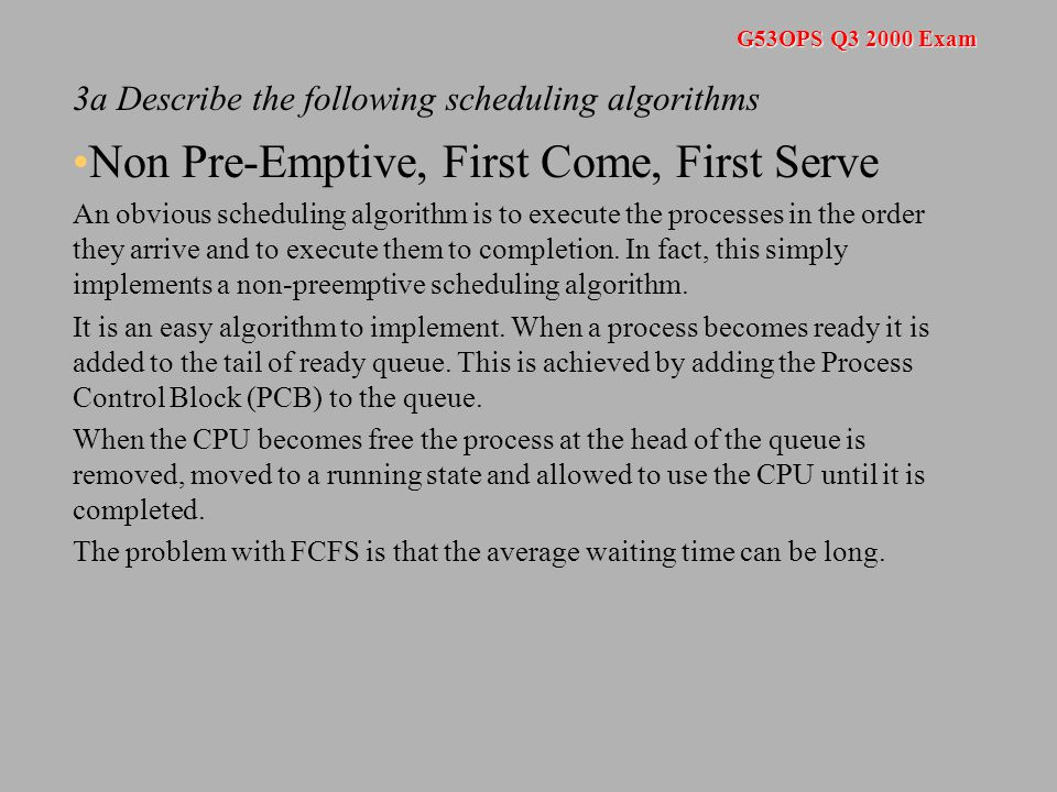G53OPS Q3 2000 Exam 3a Describe the following scheduling algorithms Non Pre-Emptive, First Come, First Serve An obvious scheduling algorithm is to execute the processes in the order they arrive and to execute them to completion.