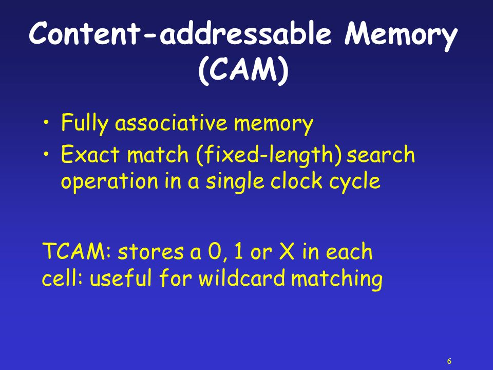 6 Content-addressable Memory (CAM) Fully associative memory Exact match (fixed-length) search operation in a single clock cycle TCAM: stores a 0, 1 or