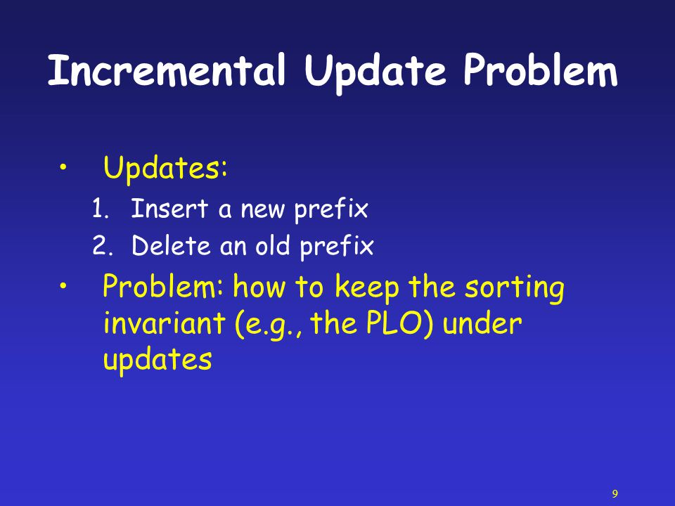 9 Incremental Update Problem Updates: 1.Insert a new prefix 2.Delete an old prefix Problem: how to keep the sorting invariant (e.g., the PLO) under up