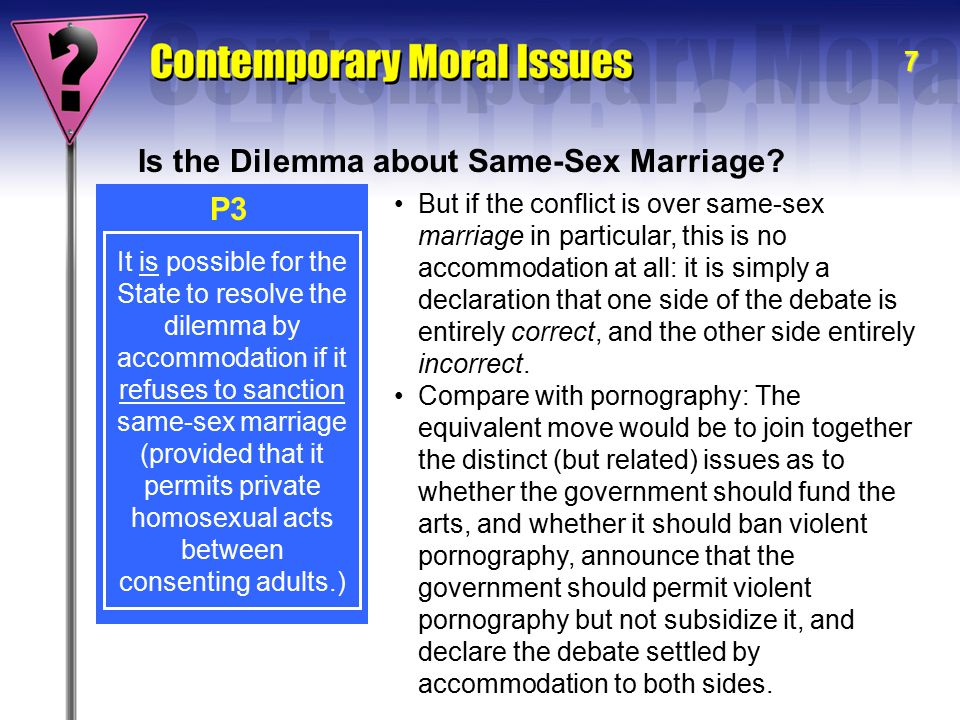 8 It is possible for the State to resolve the dilemma by accommodation if it refuses to sanction same-sex marriage (provided that it permits private homosexual acts between consenting adults.) P3 Is the Dilemma about Same-Sex Marriage.