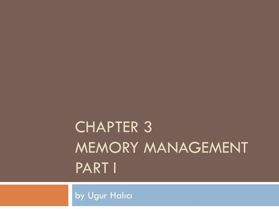 CHAPTER 3 MEMORY MANAGEMENT PART I by Ugur Halıcı