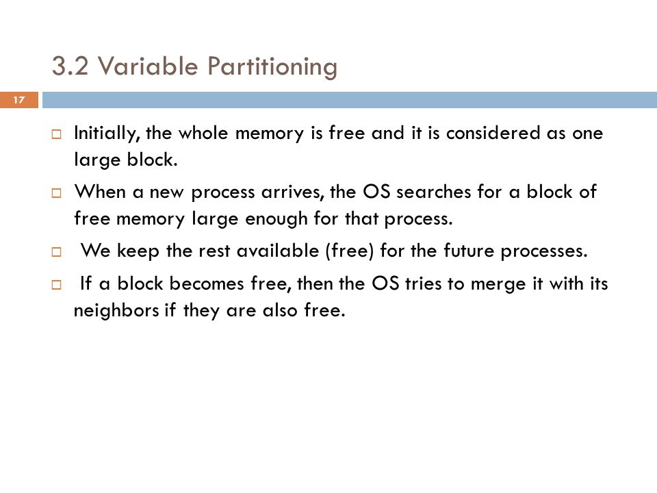 3.2 Variable Partitioning  Initially, the whole memory is free and it is considered as one large block.
