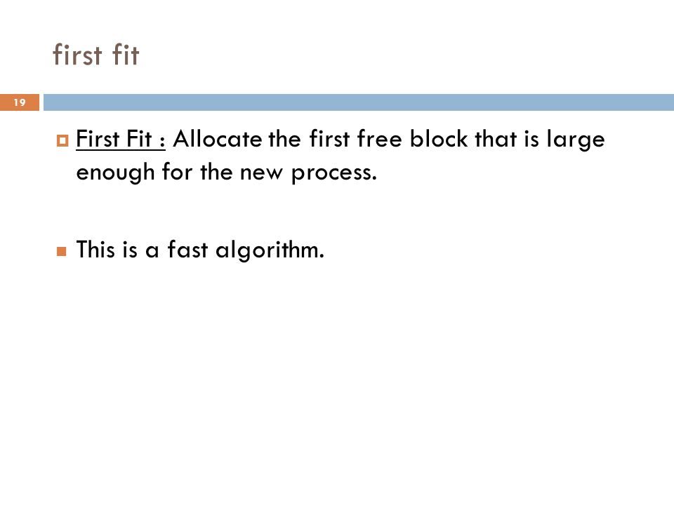 first fit  First Fit : Allocate the first free block that is large enough for the new process.
