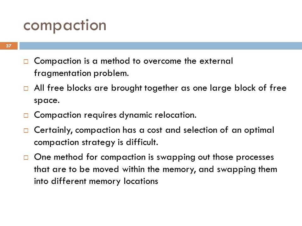 compaction  Compaction is a method to overcome the external fragmentation problem.