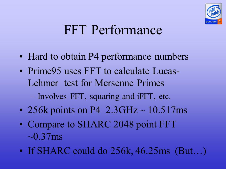 FFT Performance Hard to obtain P4 performance numbers Prime95 uses FFT to calculate Lucas- Lehmer test for Mersenne Primes –Involves FFT, squaring and iFFT, etc.