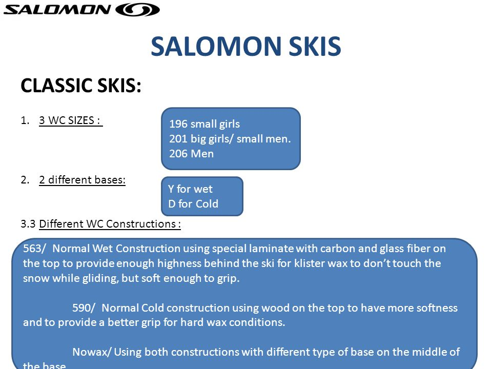 SALOMON SKIS CLASSIC SKIS: 1.3 WC SIZES : 2.2 different bases: 3.3 Different WC Constructions : 196 small girls 201 big girls/ small men.