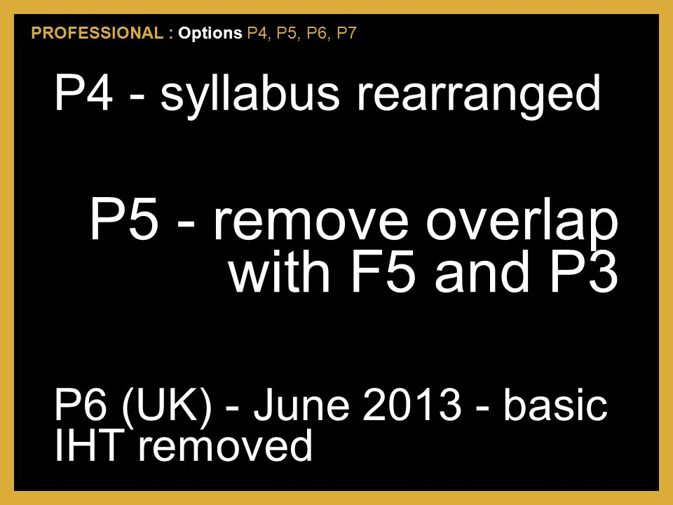 P4 - syllabus rearranged P5 - remove overlap with F5 and P3 P6 (UK) - June 2013 - basic IHT removed PROFESSIONAL : Options P4, P5, P6, P7