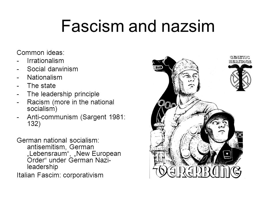 "Fascism and nazsim Common ideas: -Irrationalism -Social darwinism -Nationalism -The state -The leadership principle -Racism (more in the national socialism) -Anti-communism (Sargent 1981: 132) German national socialism: antisemitism, German ""Lebensraum , ""New European Order under German Nazi- leadership Italian Fascim: corporativism"