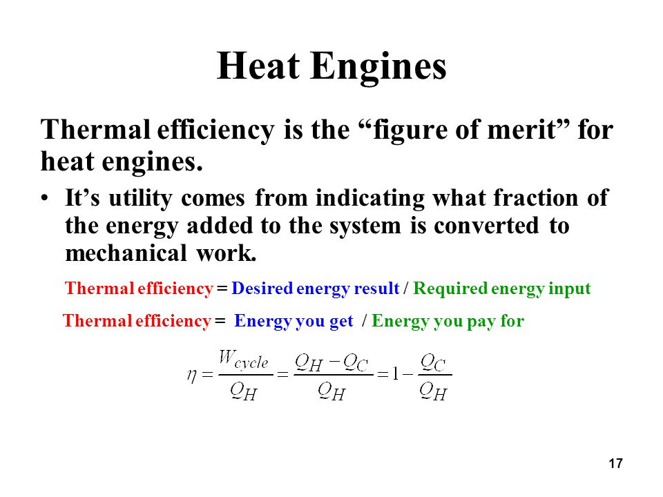 "Heat Engines Thermal efficiency is the ""figure of merit"" for heat engines. It's utility comes from indicating what fraction of the energy added to the"
