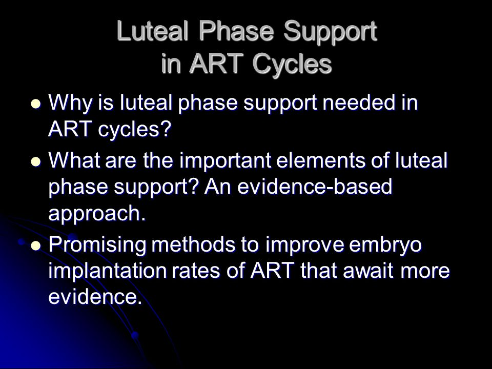 Luteal Phase Support in ART Cycles Why is luteal phase support needed in ART cycles? Why is luteal phase support needed in ART cycles? What are the im