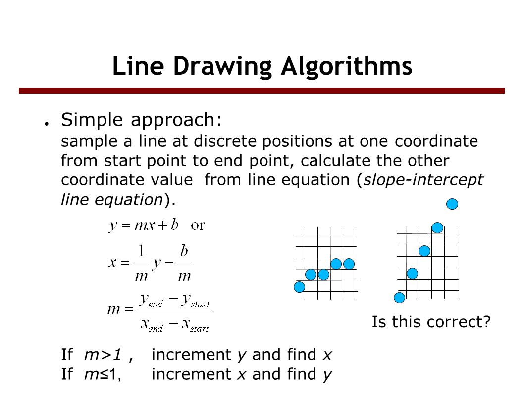 Line Drawing Algorithms ● Simple approach: sample a line at discrete positions at one coordinate from start point to end point, calculate the other coordinate value from line equation (slope-intercept line equation).