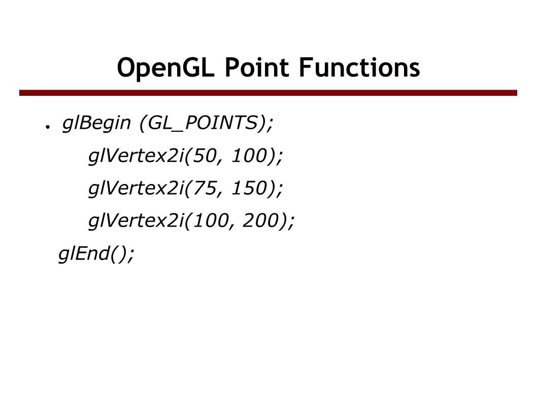 OpenGL Point Functions ● glBegin (GL_POINTS); glVertex2i(50, 100); glVertex2i(75, 150); glVertex2i(100, 200); glEnd();