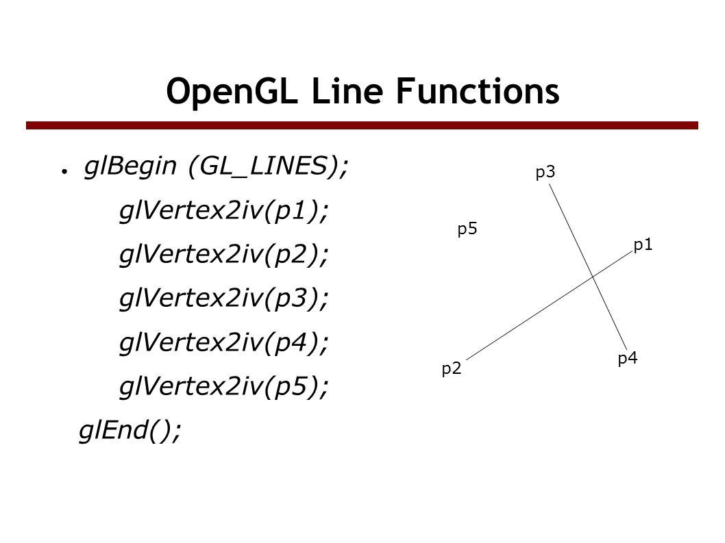 OpenGL Line Functions ● glBegin (GL_LINES); glVertex2iv(p1); glVertex2iv(p2); glVertex2iv(p3); glVertex2iv(p4); glVertex2iv(p5); glEnd(); p5 p3 p1 p4 p2