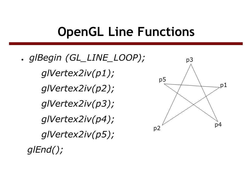 OpenGL Line Functions ● glBegin (GL_LINE_LOOP); glVertex2iv(p1); glVertex2iv(p2); glVertex2iv(p3); glVertex2iv(p4); glVertex2iv(p5); glEnd(); p5 p3 p1 p4 p2
