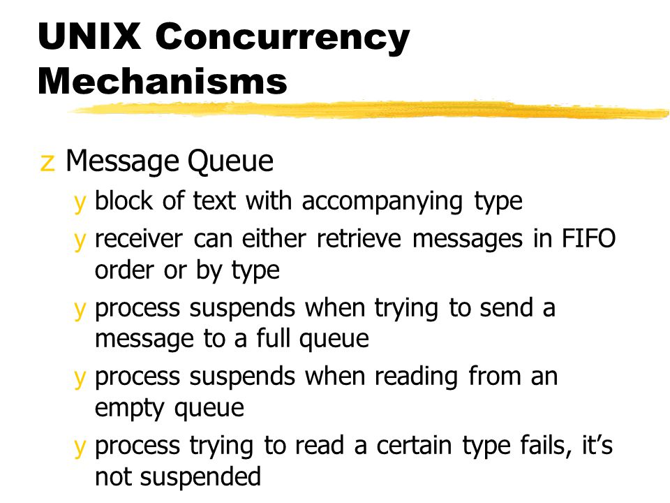 UNIX Concurrency Mechanisms zMessage Queue yblock of text with accompanying type yreceiver can either retrieve messages in FIFO order or by type yprocess suspends when trying to send a message to a full queue yprocess suspends when reading from an empty queue yprocess trying to read a certain type fails, it's not suspended